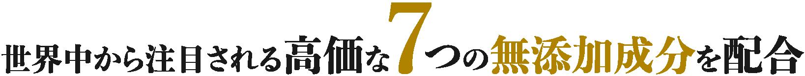 世界中から注目される高価な7つの無添加成分を配合